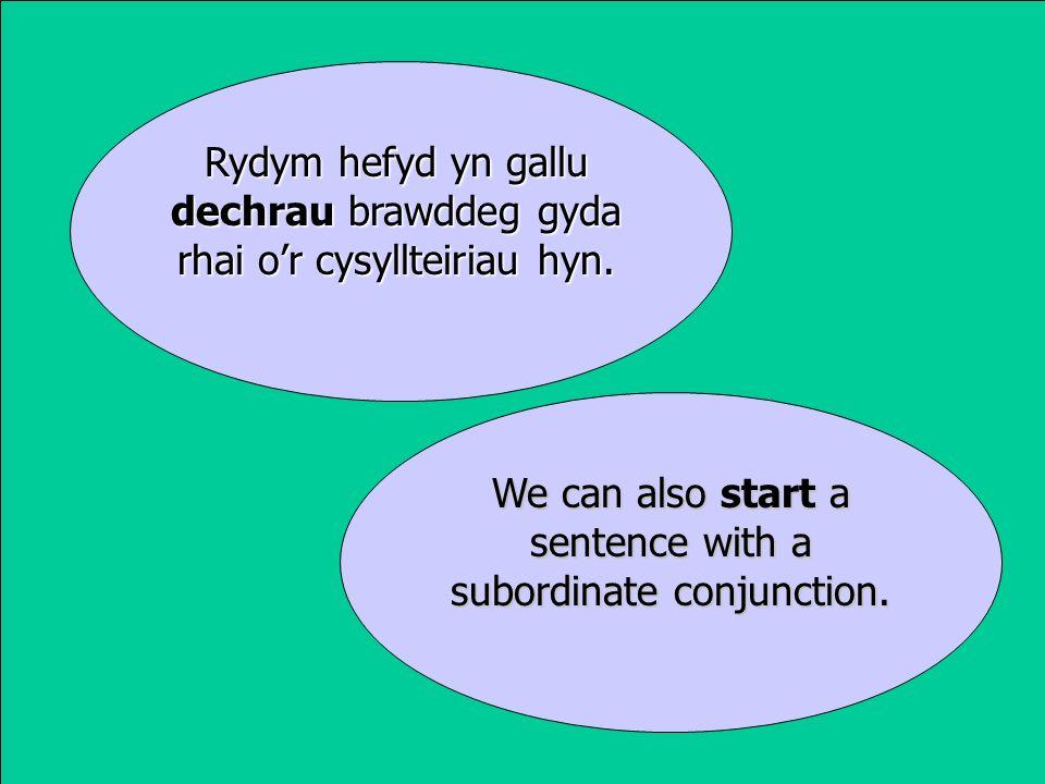 Rydym hefyd yn gallu dechrau brawddeg gyda rhai or cysyllteiriau hyn.