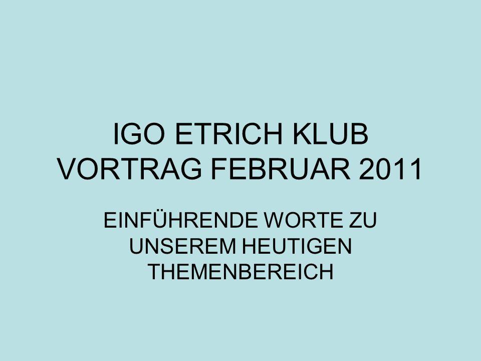 IGO ETRICH KLUB VORTRAG FEBRUAR 2011 EINFÜHRENDE WORTE ZU UNSEREM HEUTIGEN THEMENBEREICH