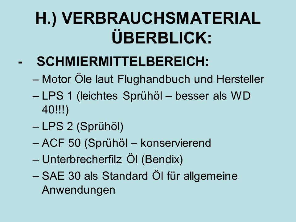 H.) VERBRAUCHSMATERIAL ÜBERBLICK: - SCHMIERMITTELBEREICH: –Motor Öle laut Flughandbuch und Hersteller –LPS 1 (leichtes Sprühöl – besser als WD 40!!!)