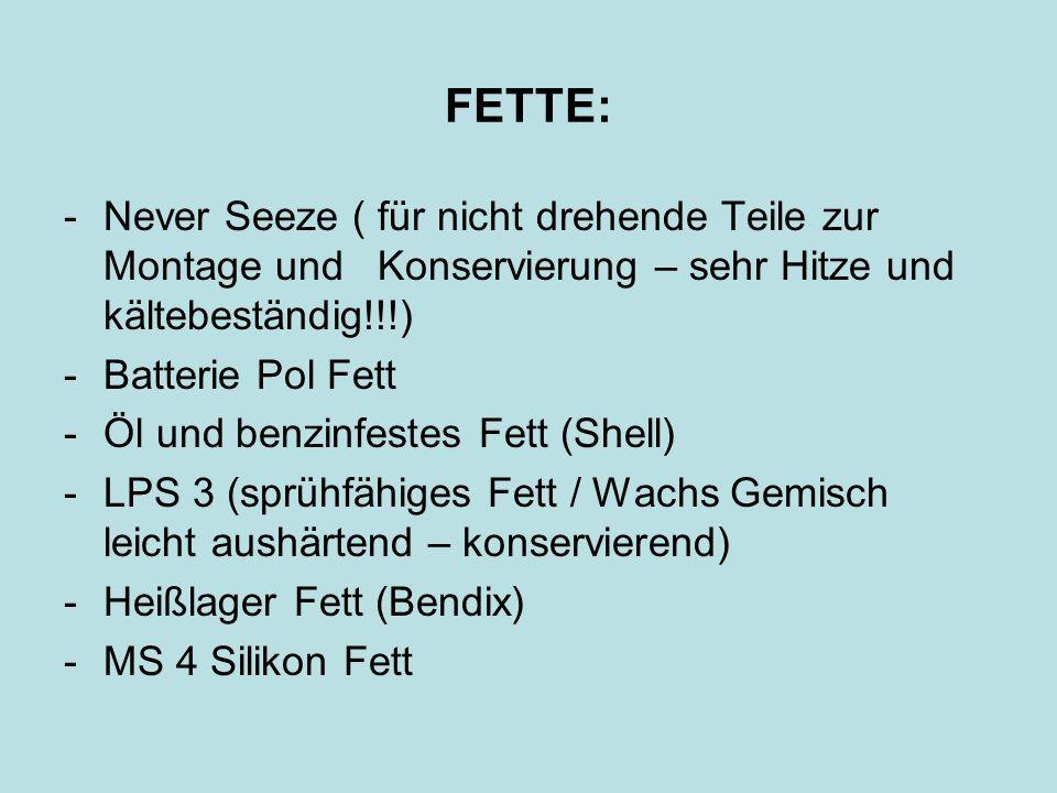 FETTE: -Never Seeze ( für nicht drehende Teile zur Montage und Konservierung – sehr Hitze und kältebeständig!!!) -Batterie Pol Fett -Öl und benzinfest