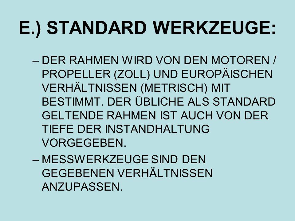 E.) STANDARD WERKZEUGE: –DER RAHMEN WIRD VON DEN MOTOREN / PROPELLER (ZOLL) UND EUROPÄISCHEN VERHÄLTNISSEN (METRISCH) MIT BESTIMMT. DER ÜBLICHE ALS ST