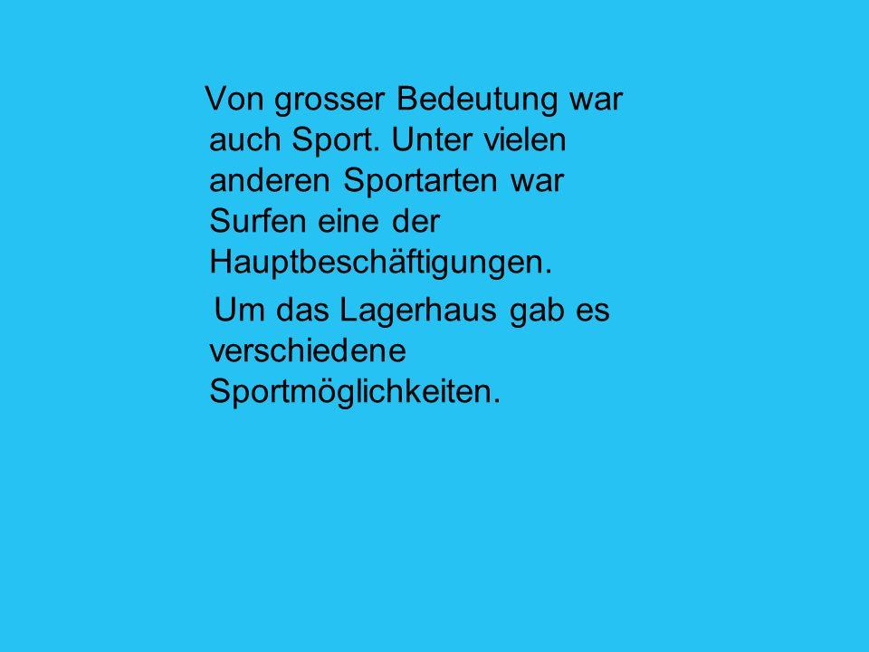 Von grosser Bedeutung war auch Sport. Unter vielen anderen Sportarten war Surfen eine der Hauptbeschäftigungen. Um das Lagerhaus gab es verschiedene S
