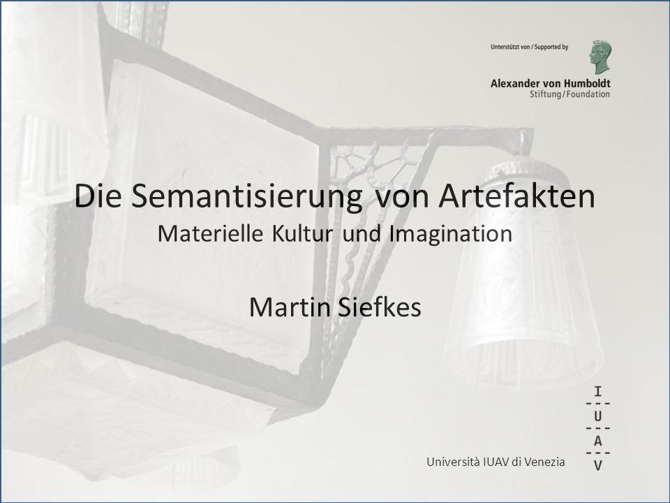 Die Semantisierung von Artefakten Materielle Kultur und Imagination Martin Siefkes Università IUAV di Venezia