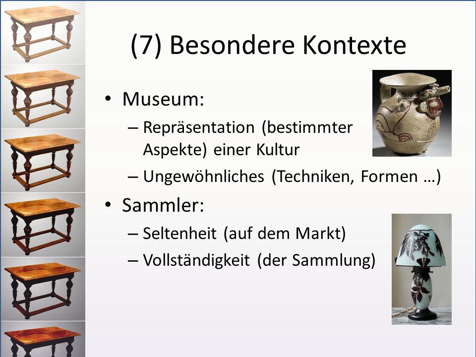 (7) Besondere Kontexte Museum: – Repräsentation (bestimmter Aspekte) einer Kultur – Ungewöhnliches (Techniken, Formen …) Sammler: – Seltenheit (auf de