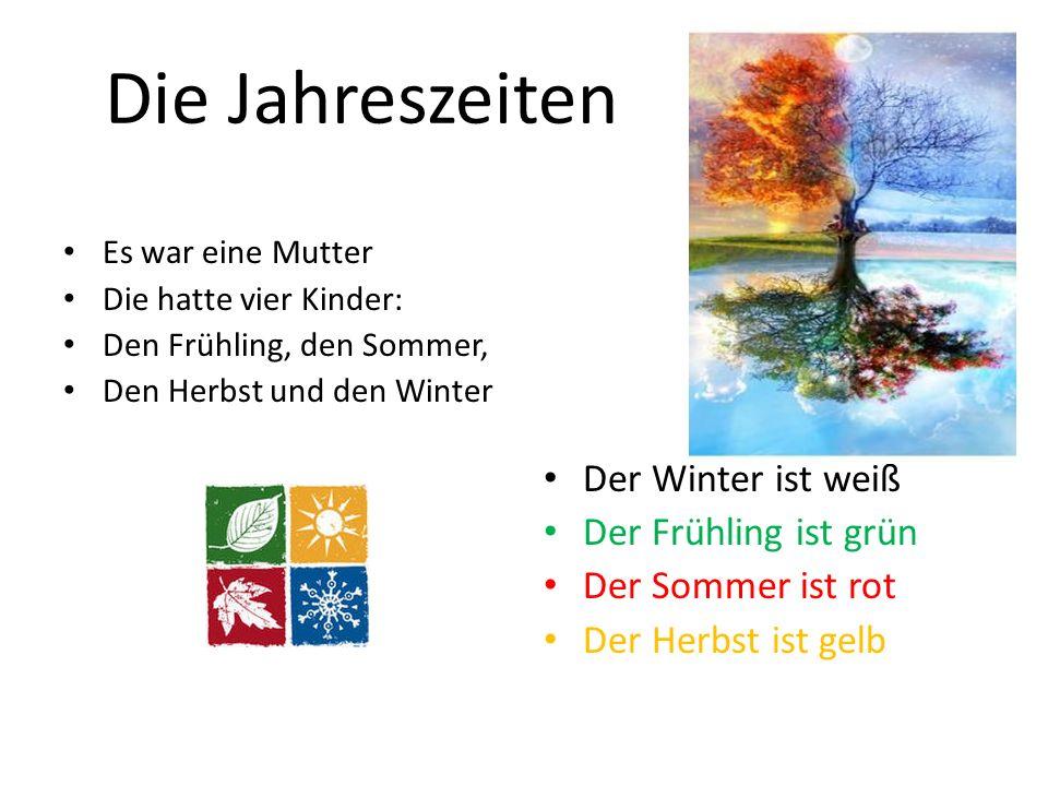 Die Jahreszeiten Es war eine Mutter Die hatte vier Kinder: Den Frühling, den Sommer, Den Herbst und den Winter Der Winter ist weiß Der Frühling ist gr
