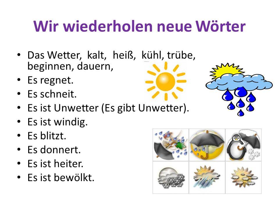 Wir wiederholen neue Wörter Das Wetter, kalt, heiß, kühl, trübe, beginnen, dauern, Es regnet. Es schneit. Es ist Unwetter (Es gibt Unwetter). Es ist w
