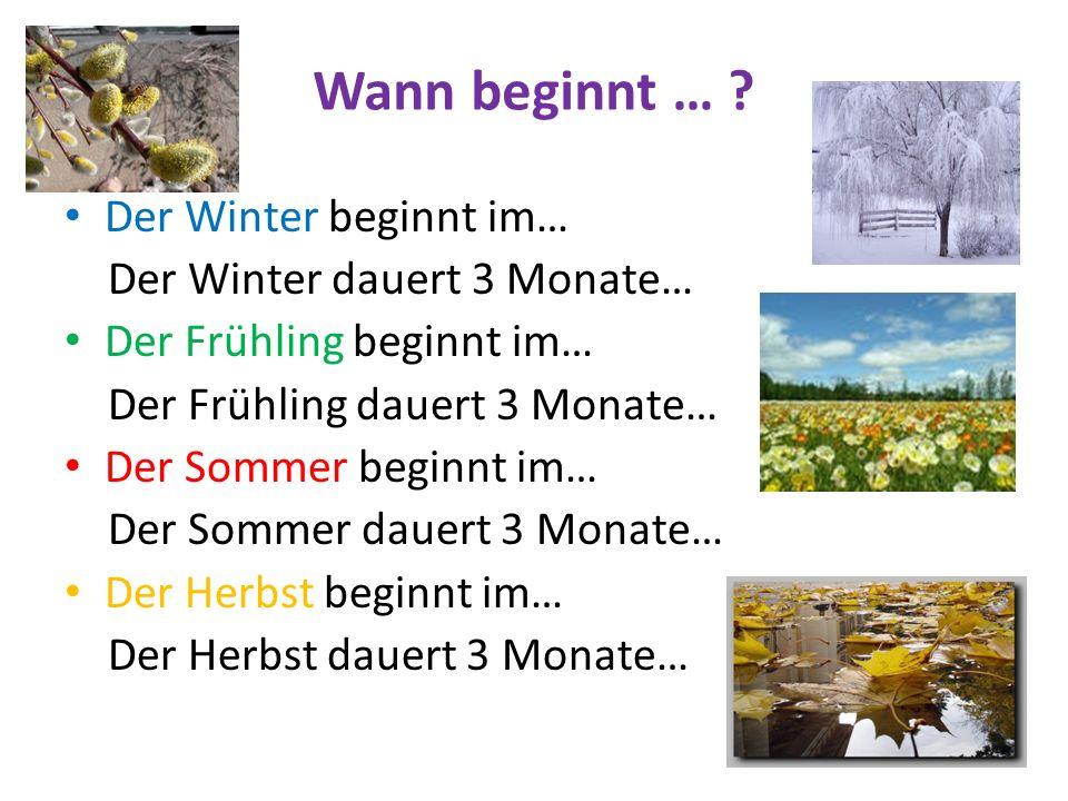 Wann beginnt … ? Der Winter beginnt im… Der Winter dauert 3 Monate… Der Frühling beginnt im… Der Frühling dauert 3 Monate… Der Sommer beginnt im… Der