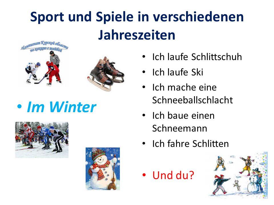 Sport und Spiele in verschiedenen Jahreszeiten Im Winter Ich laufe Schlittschuh Ich laufe Ski Ich mache eine Schneeballschlacht Ich baue einen Schneem