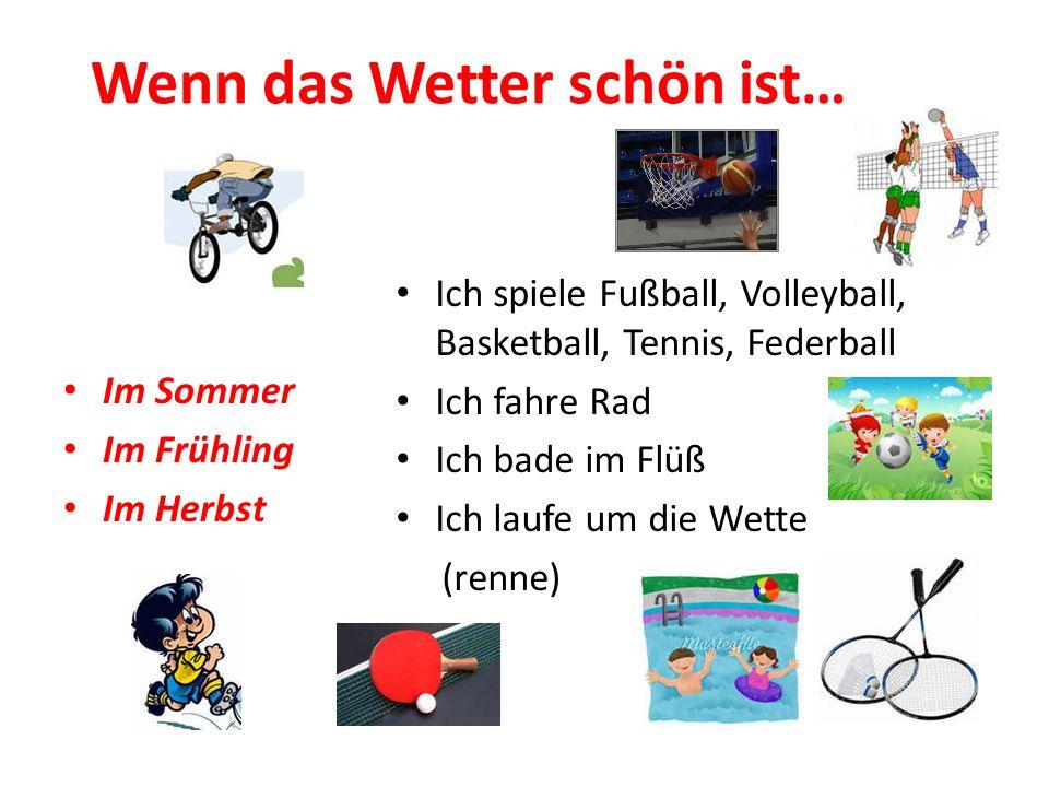 Wenn das Wetter schön ist… Im Sommer Im Frühling Im Herbst Ich spiele Fußball, Volleyball, Basketball, Tennis, Federball Ich fahre Rad Ich bade im Flü