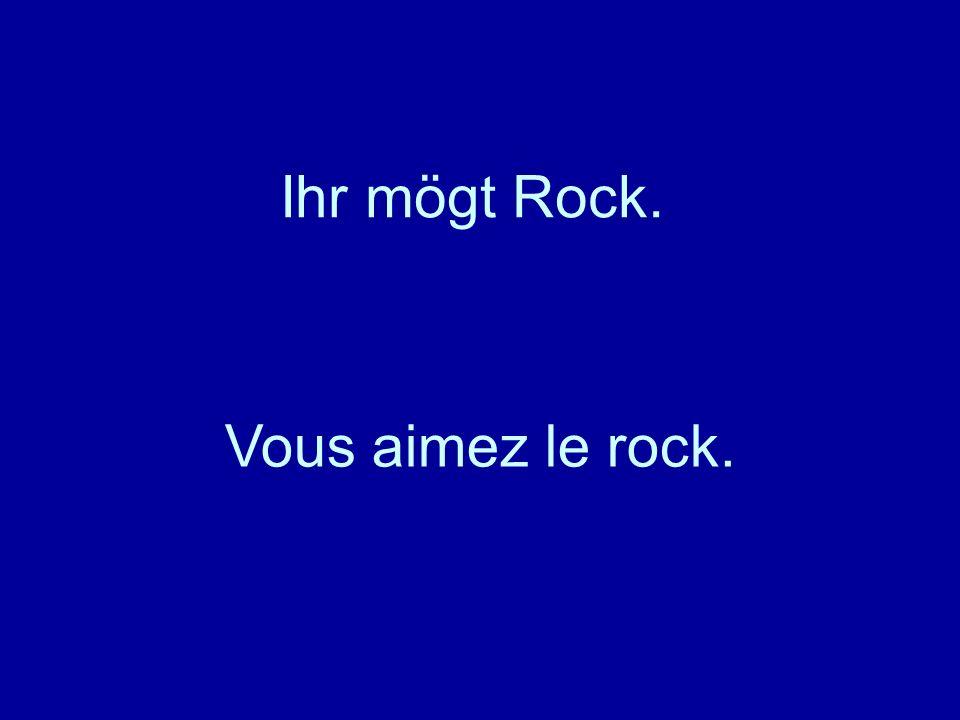 Ihr mögt Rock. Vous aimez le rock.