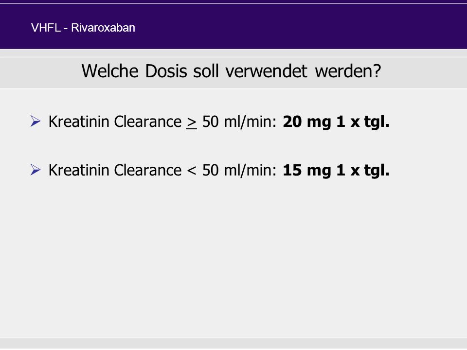 Kreatinin Clearance > 50 ml/min: 20 mg 1 x tgl. Kreatinin Clearance < 50 ml/min: 15 mg 1 x tgl. Welche Dosis soll verwendet werden? VHFL - Rivaroxaban