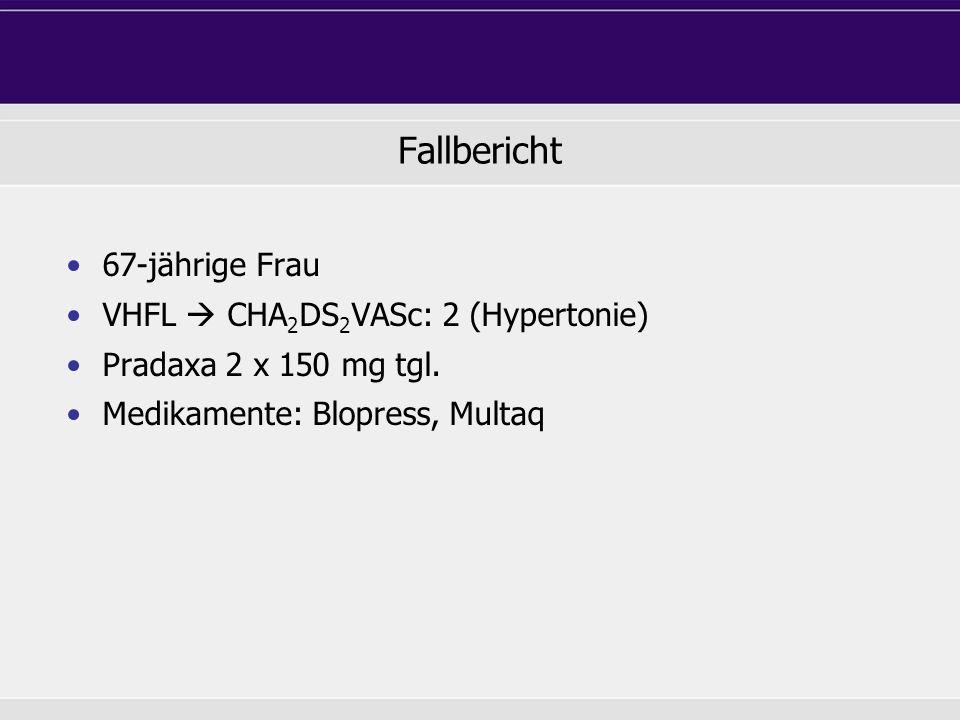 Fallbericht 67-jährige Frau VHFL CHA 2 DS 2 VASc: 2 (Hypertonie) Pradaxa 2 x 150 mg tgl. Medikamente: Blopress, Multaq