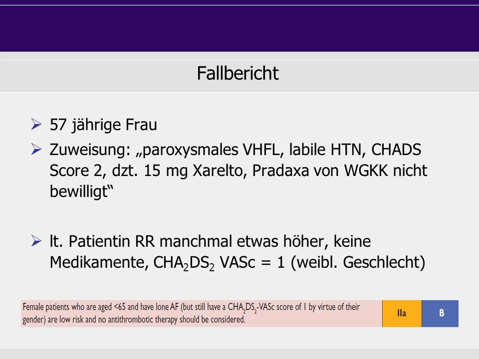 57 jährige Frau Zuweisung: paroxysmales VHFL, labile HTN, CHADS Score 2, dzt. 15 mg Xarelto, Pradaxa von WGKK nicht bewilligt lt. Patientin RR manchma