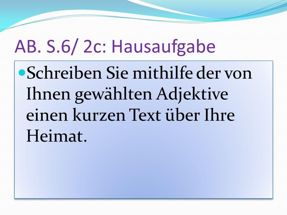 AB. S.6/ 2c: Hausaufgabe Schreiben Sie mithilfe der von Ihnen gewählten Adjektive einen kurzen Text über Ihre Heimat.