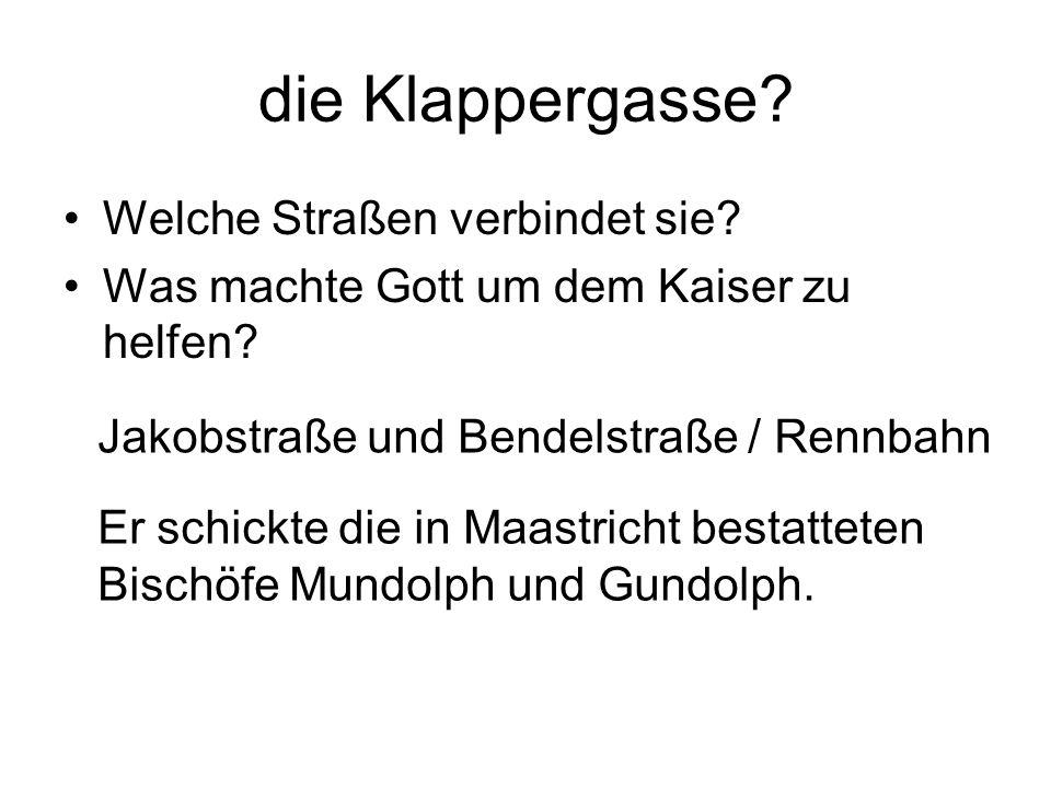 die Klappergasse? Welche Straßen verbindet sie? Was machte Gott um dem Kaiser zu helfen? Jakobstraße und Bendelstraße / Rennbahn Er schickte die in Ma
