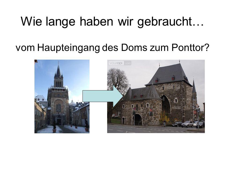 Wie lange haben wir gebraucht… vom Haupteingang des Doms zum Ponttor?
