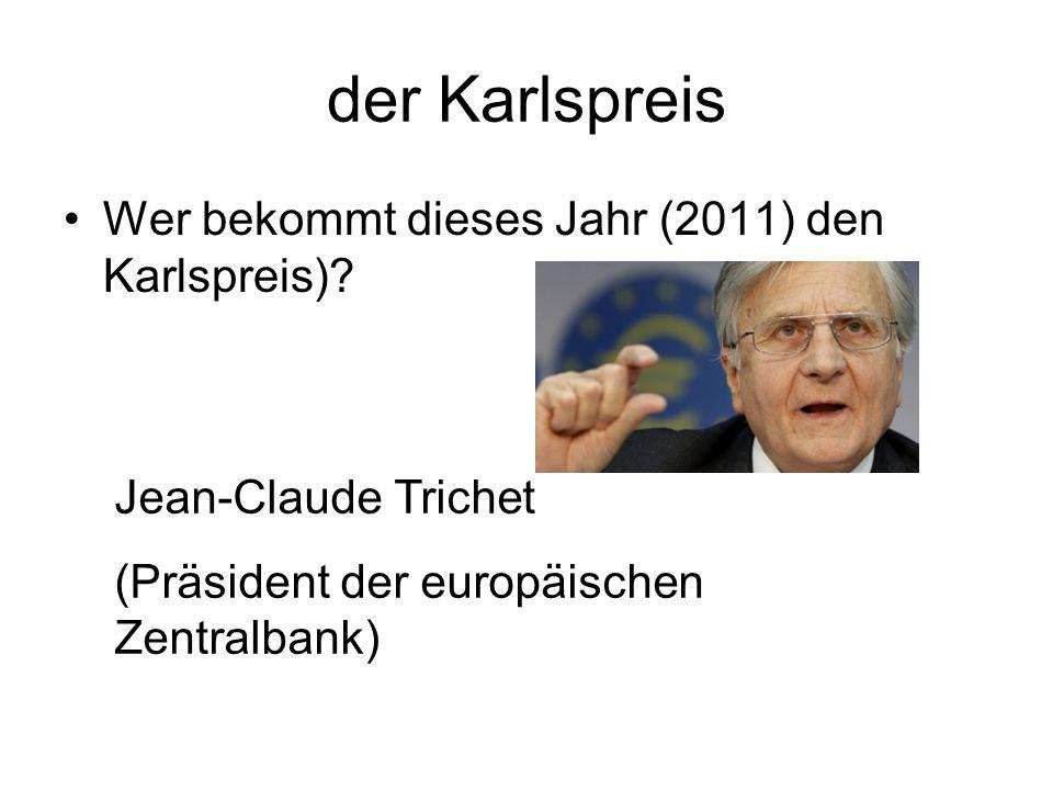 der Karlspreis Wer bekommt dieses Jahr (2011) den Karlspreis)? Jean-Claude Trichet (Präsident der europäischen Zentralbank)