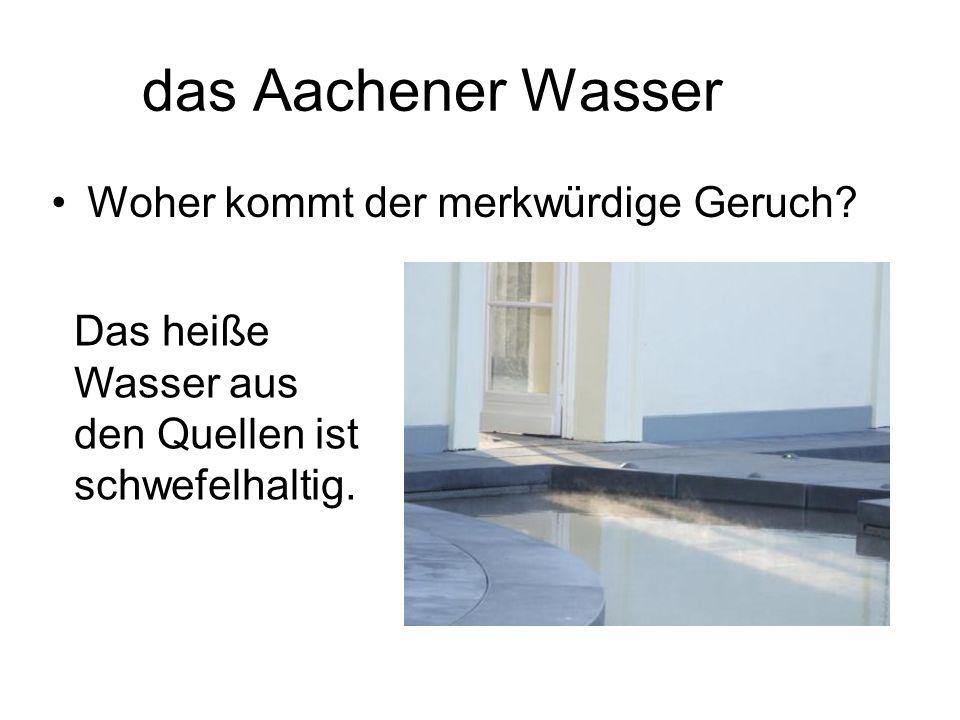das Aachener Wasser Woher kommt der merkwürdige Geruch? Das heiße Wasser aus den Quellen ist schwefelhaltig.