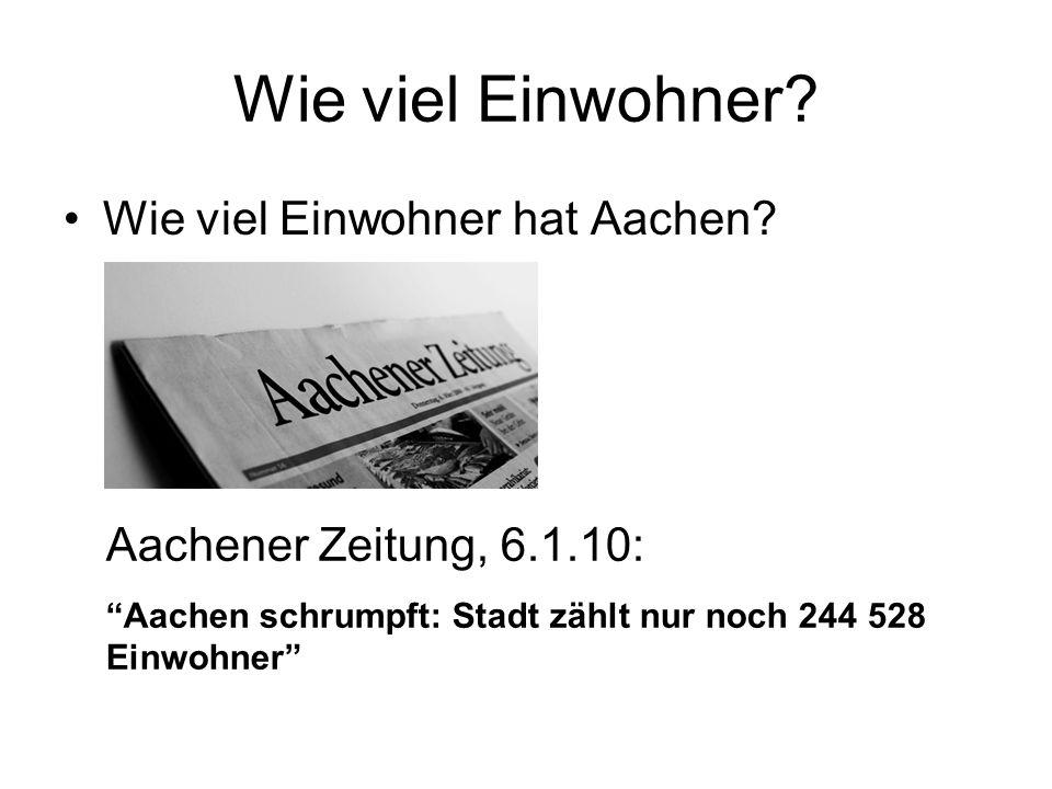 Wie viel Einwohner? Wie viel Einwohner hat Aachen? Aachener Zeitung, 6.1.10: Aachen schrumpft: Stadt zählt nur noch 244 528 Einwohner