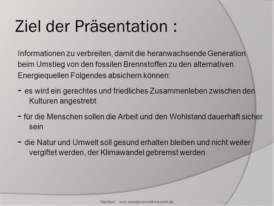 Ziel der Präsentation : Informationen zu verbreiten, damit die heranwachsende Generation beim Umstieg von den fossilen Brennstoffen zu den alternative