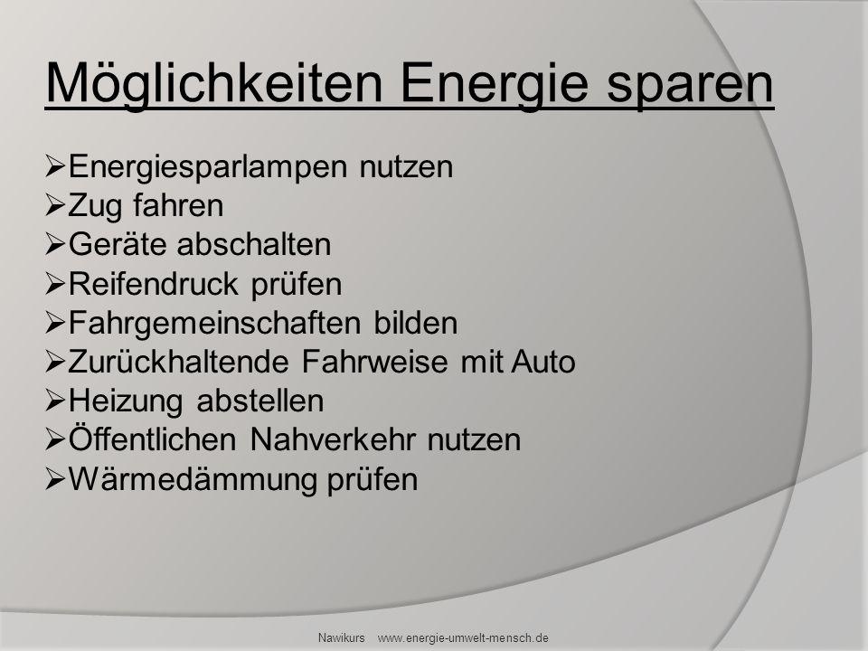 Nawikurs www.energie-umwelt-mensch.de Energiesparlampen nutzen Zug fahren Geräte abschalten Reifendruck prüfen Fahrgemeinschaften bilden Zurückhaltend