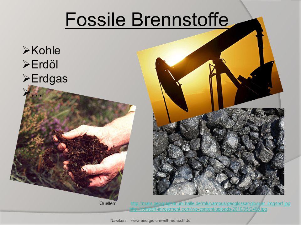 Nawikurs www.energie-umwelt-mensch.de Fossile Brennstoffe Kohle Erdöl Erdgas … Quellen: http://mars.geographie.uni-halle.de/mlucampus/geoglossar/gloss