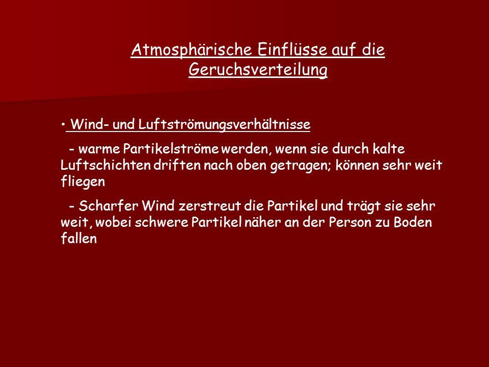 Atmosphärische Einflüsse auf die Geruchsverteilung Wind- und Luftströmungsverhältnisse - warme Partikelströme werden, wenn sie durch kalte Luftschichten driften nach oben getragen; können sehr weit fliegen - Scharfer Wind zerstreut die Partikel und trägt sie sehr weit, wobei schwere Partikel näher an der Person zu Boden fallen
