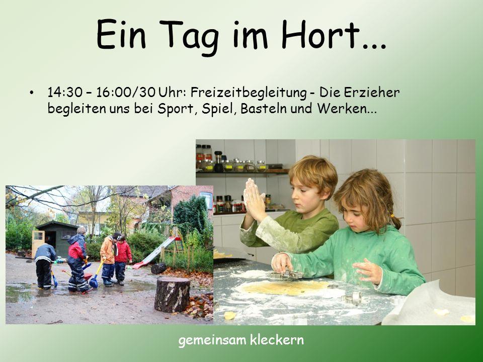 Ein Tag im Hort... 14:30 – 16:00/30 Uhr: Freizeitbegleitung - Die Erzieher begleiten uns bei Sport, Spiel, Basteln und Werken... gemeinsam kleckern