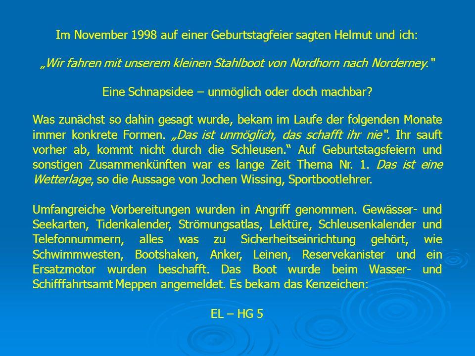 Im November 1998 auf einer Geburtstagfeier sagten Helmut und ich: Wir fahren mit unserem kleinen Stahlboot von Nordhorn nach Norderney. Eine Schnapsid