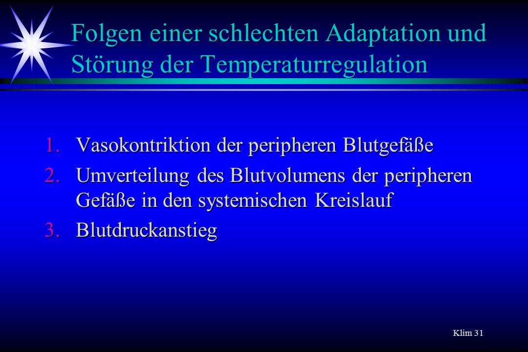 Klim 31 Folgen einer schlechten Adaptation und Störung der Temperaturregulation 1.Vasokontriktion der peripheren Blutgefäße 2.Umverteilung des Blutvol