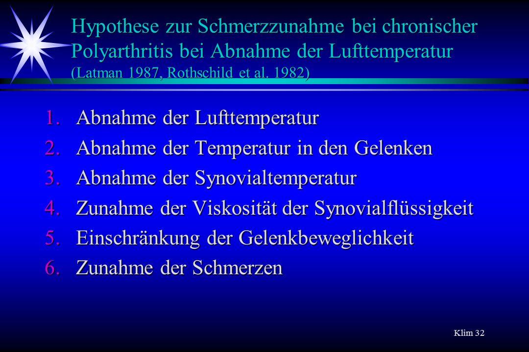 Klim 32 Hypothese zur Schmerzzunahme bei chronischer Polyarthritis bei Abnahme der Lufttemperatur (Latman 1987, Rothschild et al. 1982) 1.Abnahme der