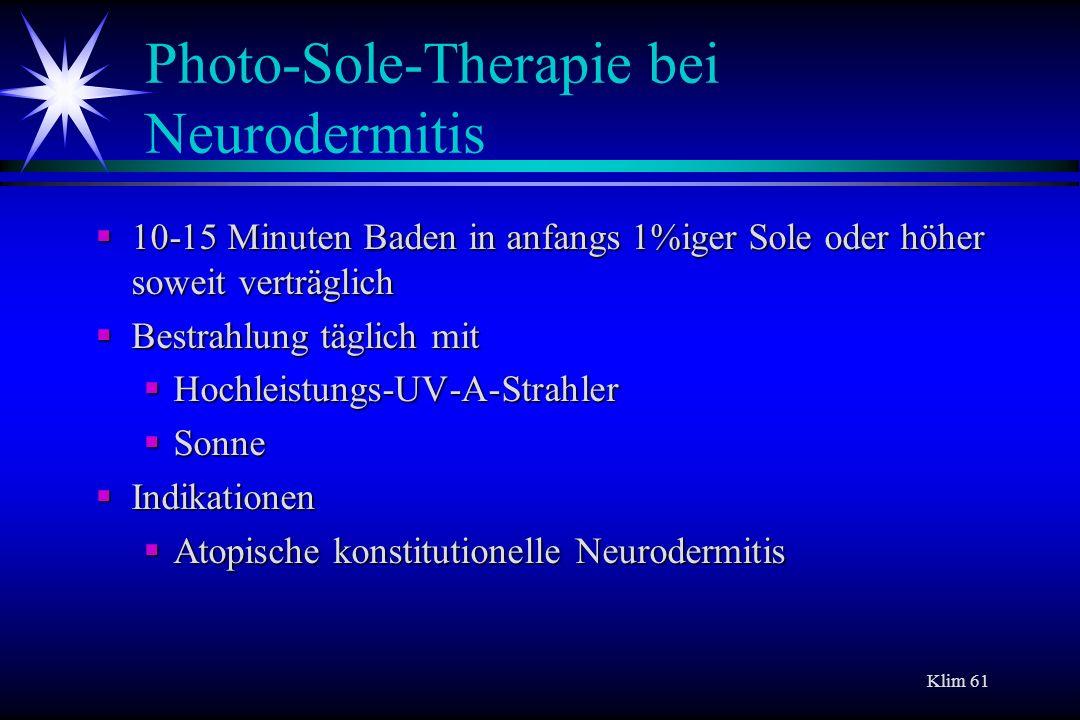 Klim 61 Photo-Sole-Therapie bei Neurodermitis 10-15 Minuten Baden in anfangs 1%iger Sole oder höher soweit verträglich 10-15 Minuten Baden in anfangs
