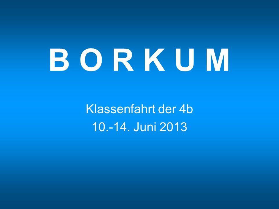 B O R K U M Klassenfahrt der 4b 10.-14. Juni 2013