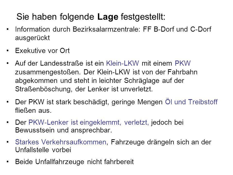 Sie haben folgende Lage festgestellt: Information durch Bezirksalarmzentrale: FF B-Dorf und C-Dorf ausgerückt Exekutive vor Ort Auf der Landesstraße i