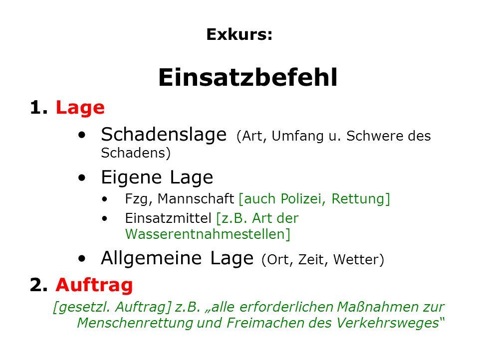 Exkurs: Einsatzbefehl 1. Lage Schadenslage (Art, Umfang u. Schwere des Schadens) Eigene Lage Fzg, Mannschaft [auch Polizei, Rettung] Einsatzmittel [z.