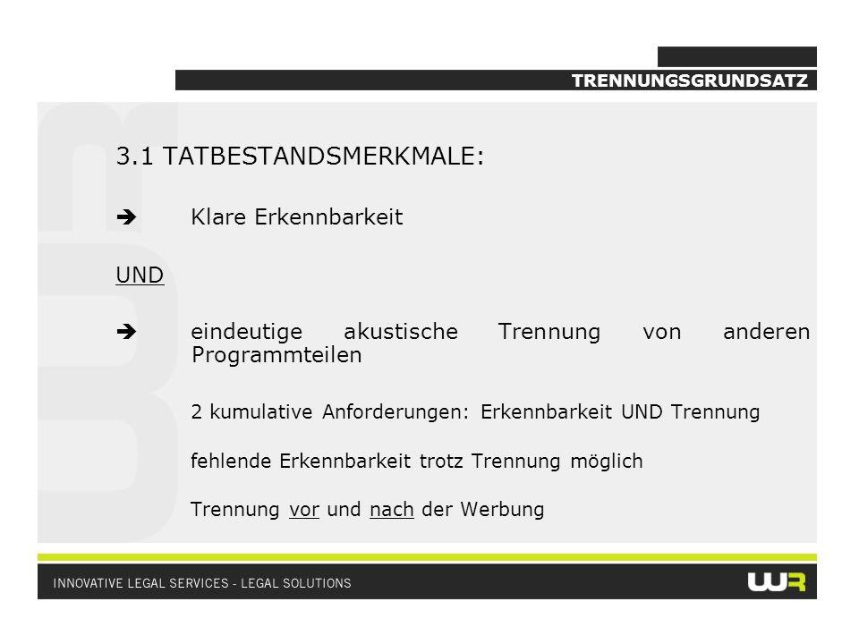 TRENNUNGSGRUNDSATZ 3.1 TATBESTANDSMERKMALE: Klare Erkennbarkeit UND eindeutige akustische Trennung von anderen Programmteilen 2 kumulative Anforderung