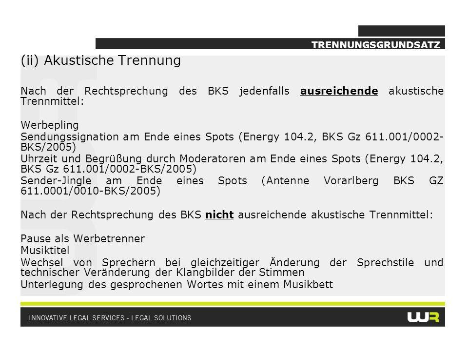 TRENNUNGSGRUNDSATZ (ii) Akustische Trennung Nach der Rechtsprechung des BKS jedenfalls ausreichende akustische Trennmittel: Werbepling Sendungssignation am Ende eines Spots (Energy 104.2, BKS Gz 611.001/0002- BKS/2005) Uhrzeit und Begrüßung durch Moderatoren am Ende eines Spots (Energy 104.2, BKS Gz 611.001/0002-BKS/2005) Sender-Jingle am Ende eines Spots (Antenne Vorarlberg BKS GZ 611.0001/0010-BKS/2005) Nach der Rechtsprechung des BKS nicht ausreichende akustische Trennmittel: Pause als Werbetrenner Musiktitel Wechsel von Sprechern bei gleichzeitiger Änderung der Sprechstile und technischer Veränderung der Klangbilder der Stimmen Unterlegung des gesprochenen Wortes mit einem Musikbett