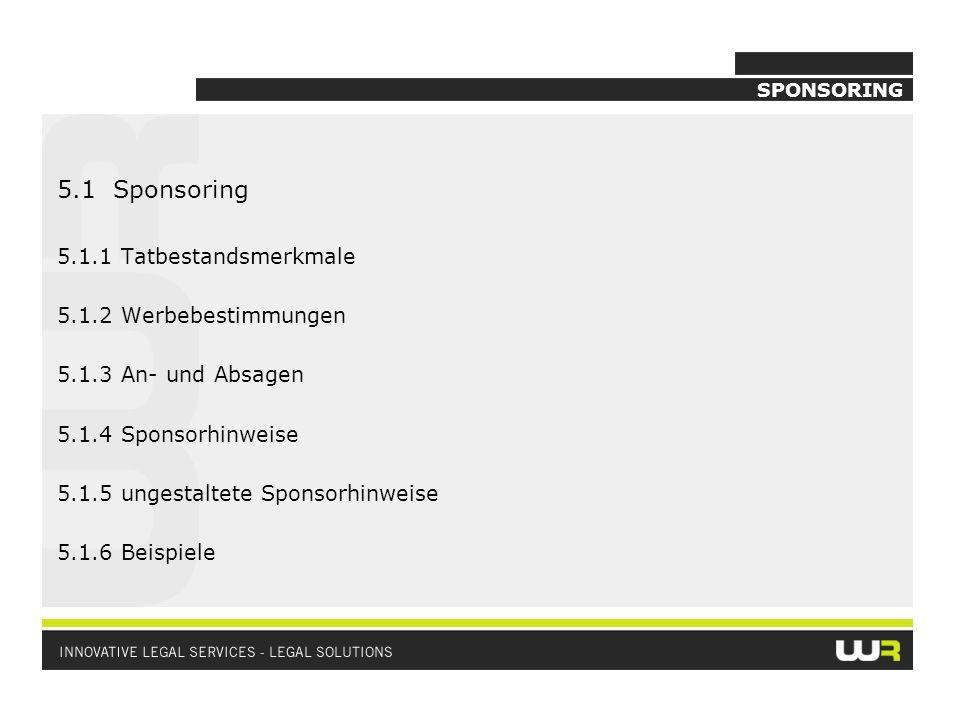 SPONSORING 5.1 Sponsoring 5.1.1 Tatbestandsmerkmale 5.1.2 Werbebestimmungen 5.1.3 An- und Absagen 5.1.4 Sponsorhinweise 5.1.5 ungestaltete Sponsorhinw