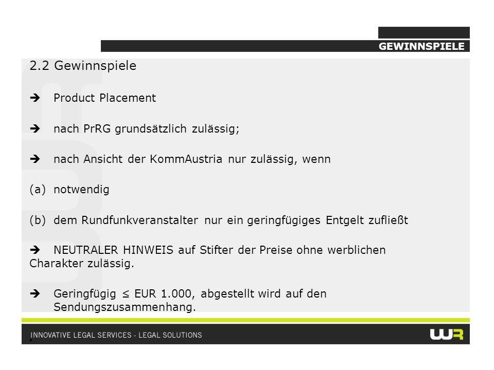 GEWINNSPIELE 2.2 Gewinnspiele Product Placement nach PrRG grundsätzlich zulässig; nach Ansicht der KommAustria nur zulässig, wenn (a)notwendig (b)dem Rundfunkveranstalter nur ein geringfügiges Entgelt zufließt NEUTRALER HINWEIS auf Stifter der Preise ohne werblichen Charakter zulässig.