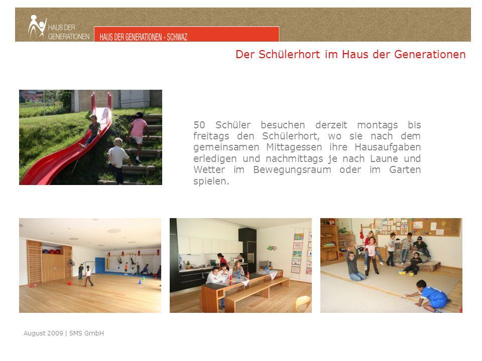 August 2009 | SMS GmbH Der Schülerhort im Haus der Generationen 50 Schüler besuchen derzeit montags bis freitags den Schülerhort, wo sie nach dem gemeinsamen Mittagessen ihre Hausaufgaben erledigen und nachmittags je nach Laune und Wetter im Bewegungsraum oder im Garten spielen.