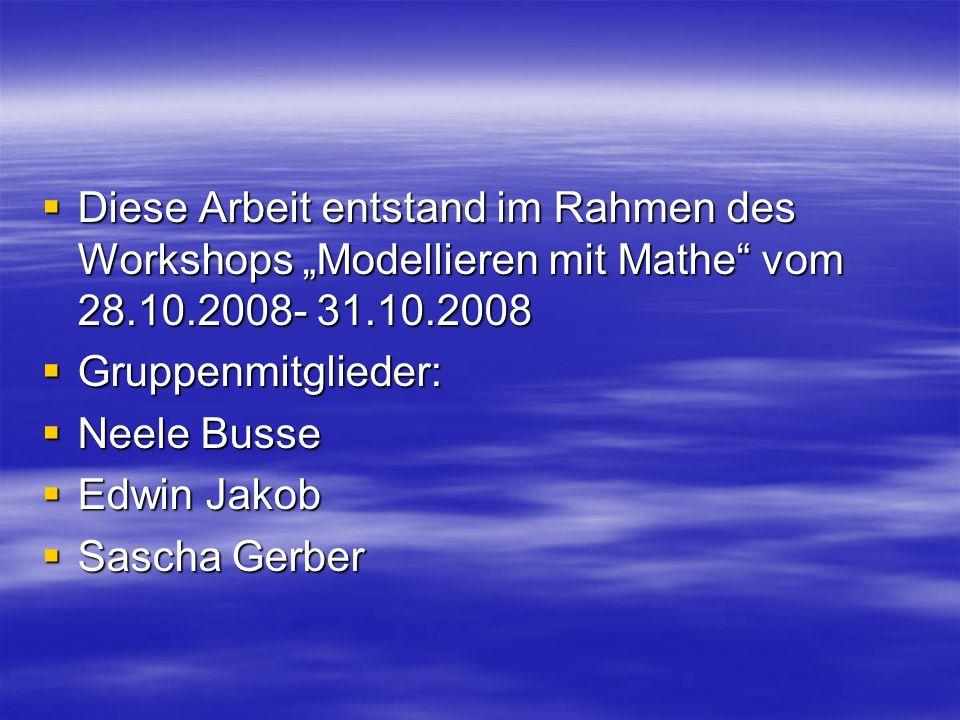 Diese Arbeit entstand im Rahmen des Workshops Modellieren mit Mathe vom 28.10.2008- 31.10.2008 Diese Arbeit entstand im Rahmen des Workshops Modellier