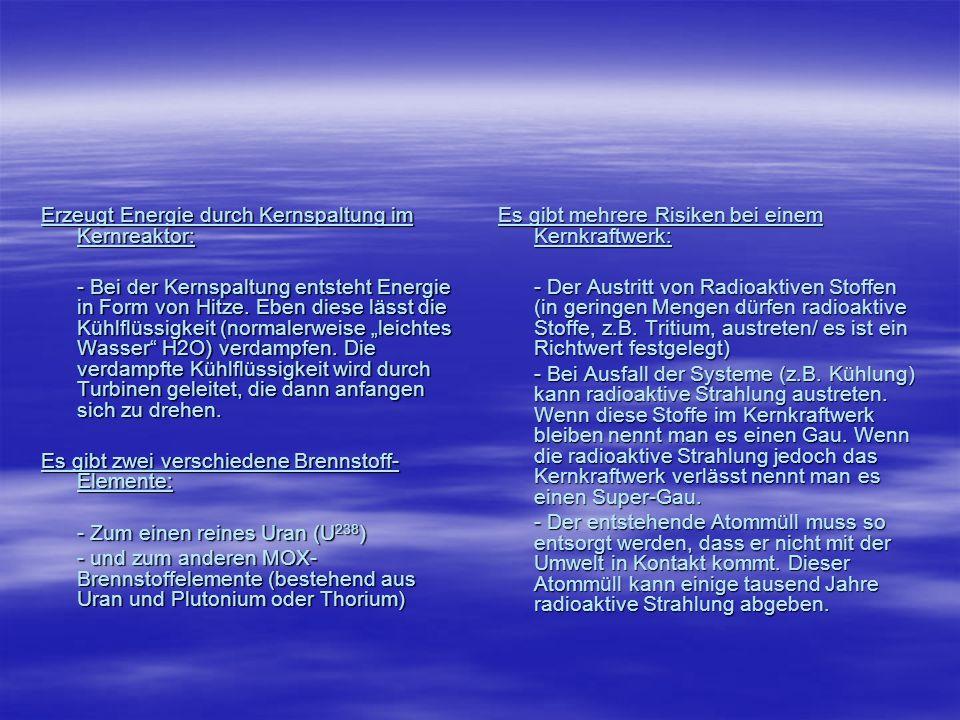 Kernreaktortypen Es gibt verschiedene Kernkraftreaktortypen: Leichtwasserreaktor: - Verwendet leichtes Wasser (H 2 O) als Kühlmittel - Es wird angereichertes Uran (1,5 – 6% U 235 ) verwendet - Darunter zählt der Druckwasserreaktor und der Siedewasserreaktor Schwerwasserreaktor: - Verwendet anstatt H 2 O D 2 O (D= Deuterium) - Verwendet Natur-Uran (U 235 0,7%)