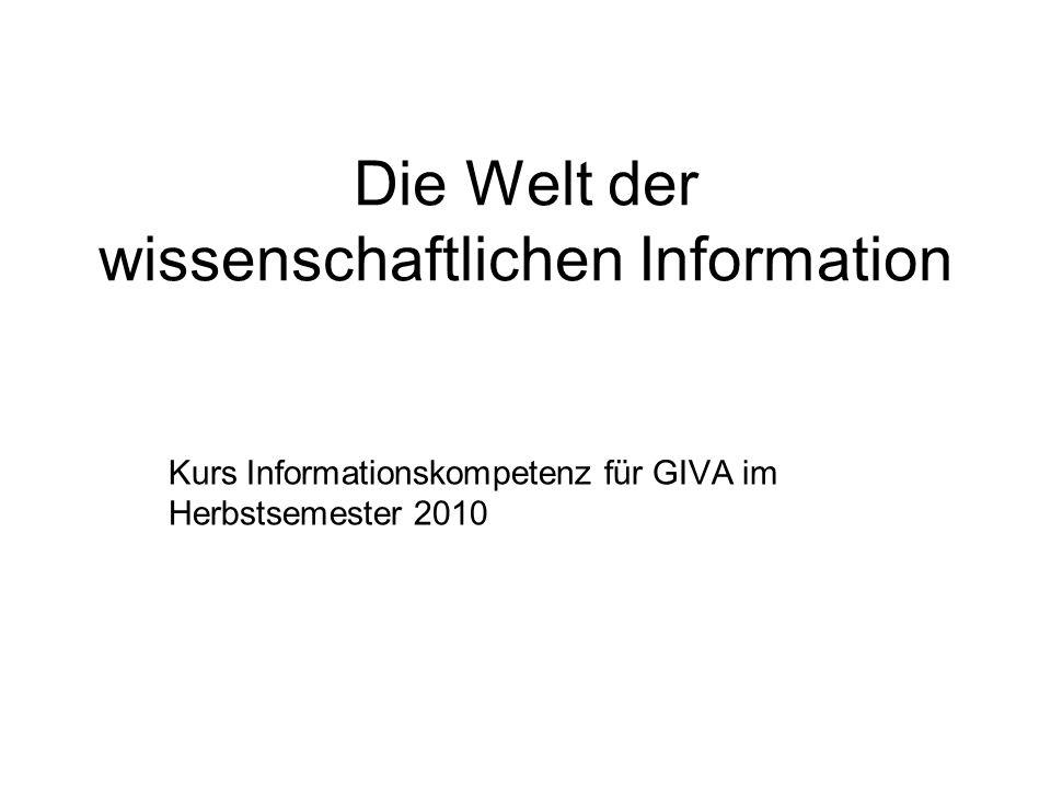 Die Welt der wissenschaftlichen Information Kurs Informationskompetenz für GIVA im Herbstsemester 2010