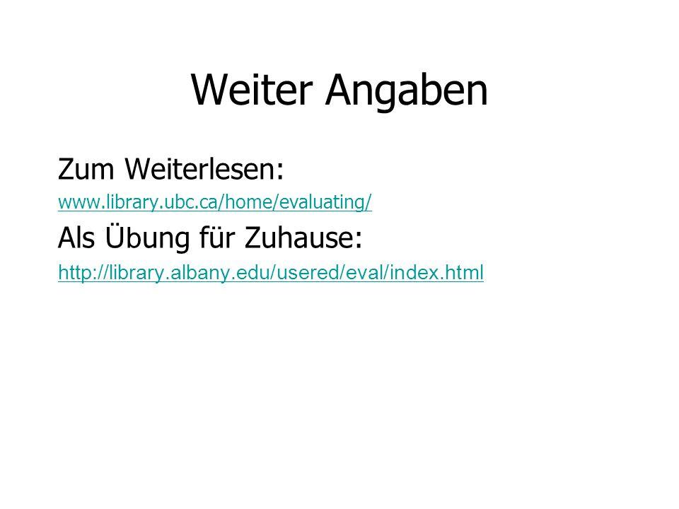 Weiter Angaben Zum Weiterlesen: www.library.ubc.ca/home/evaluating/ Als Üb ung für Zuhause: http://library.albany.edu/usered/eval/index.html