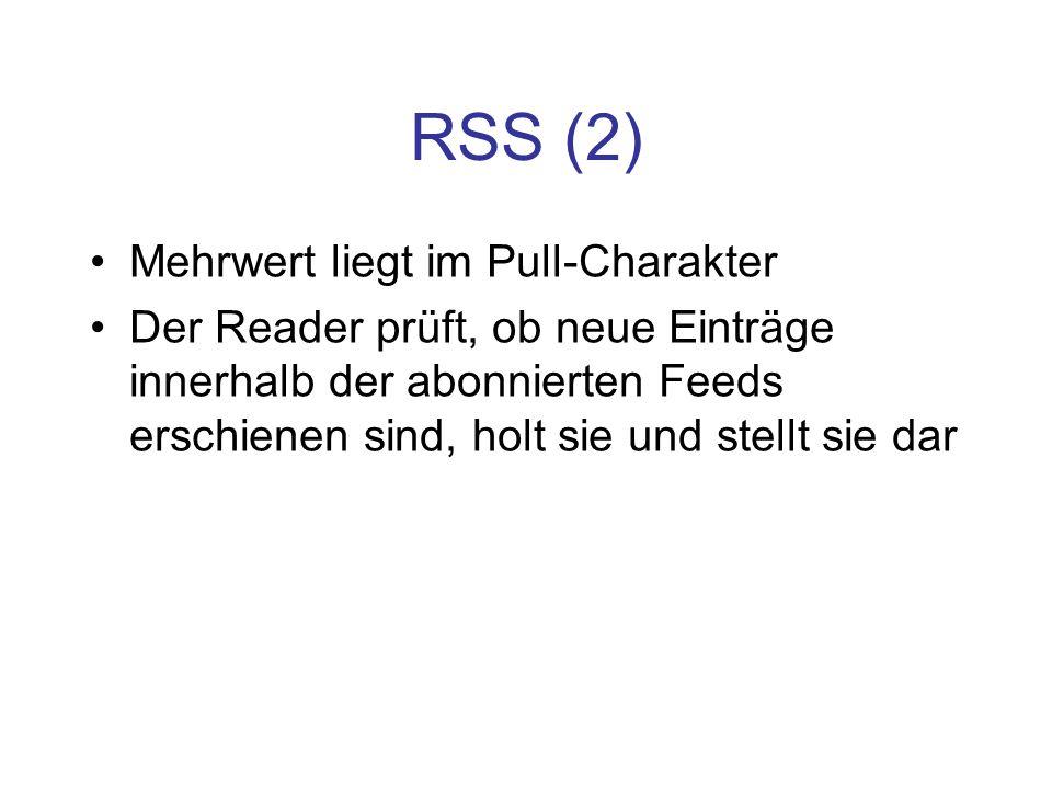 RSS (2) Mehrwert liegt im Pull-Charakter Der Reader prüft, ob neue Einträge innerhalb der abonnierten Feeds erschienen sind, holt sie und stellt sie d