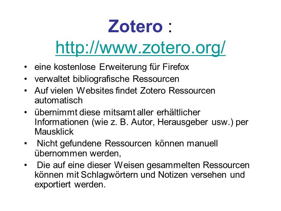 Zotero : http://www.zotero.org/ http://www.zotero.org/ eine kostenlose Erweiterung für Firefox verwaltet bibliografische Ressourcen Auf vielen Website