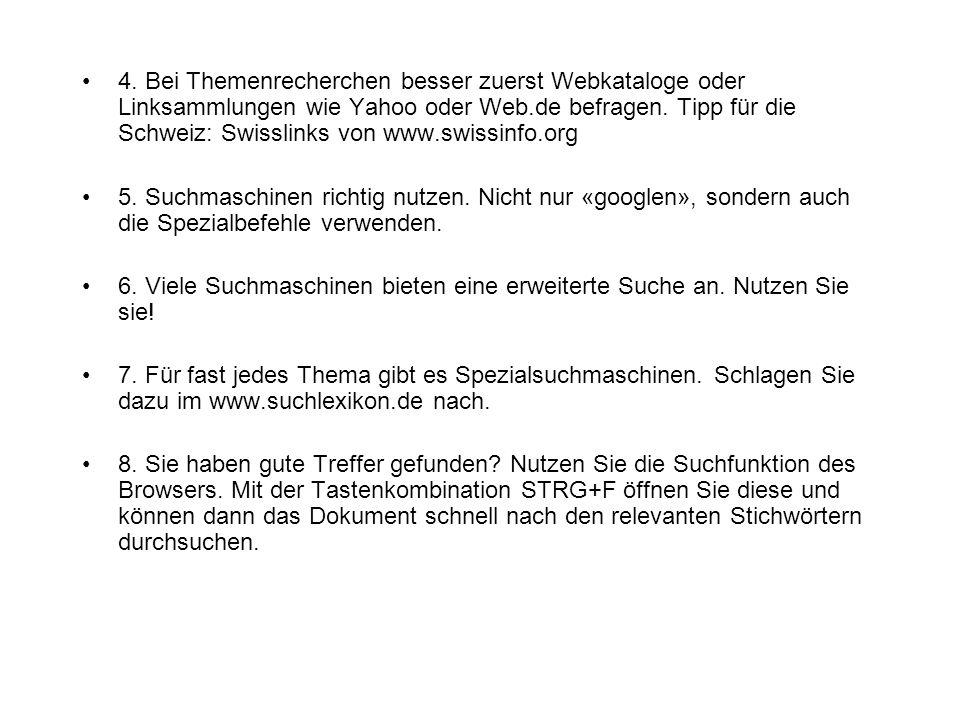 4. Bei Themenrecherchen besser zuerst Webkataloge oder Linksammlungen wie Yahoo oder Web.de befragen. Tipp für die Schweiz: Swisslinks von www.swissin