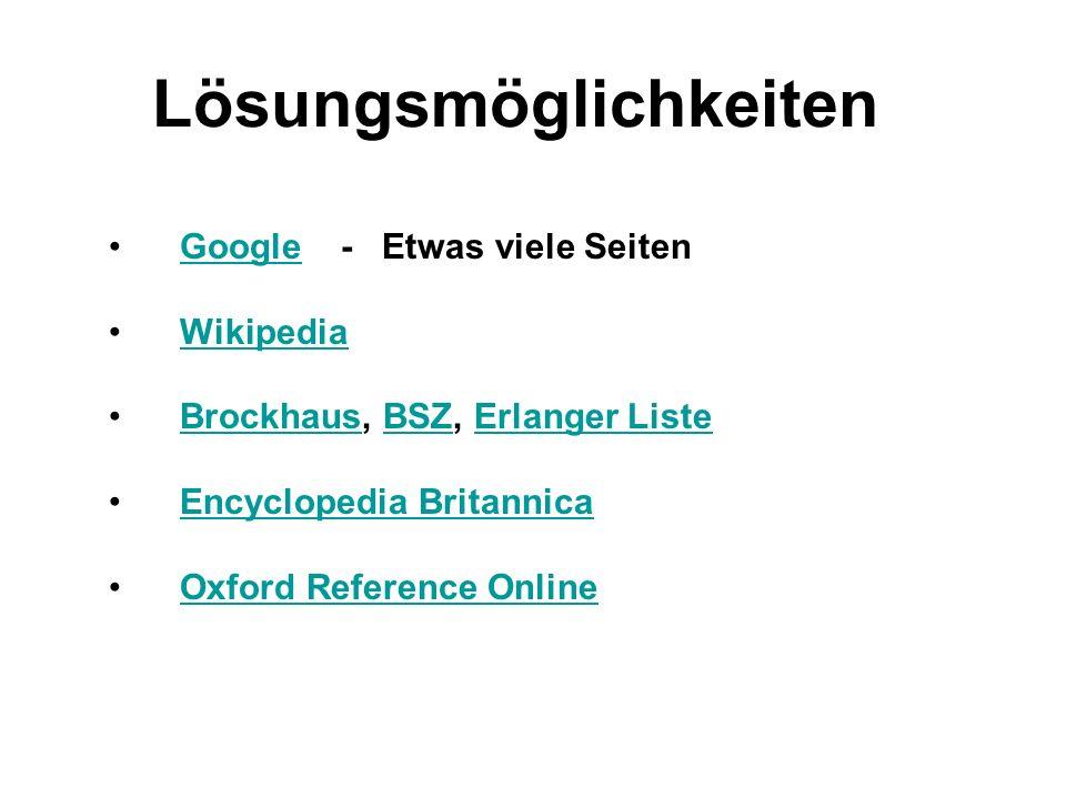 Lösungsmöglichkeiten Google - Etwas viele SeitenGoogle Wikipedia Brockhaus, BSZ, Erlanger ListeBrockhausBSZErlanger Liste Encyclopedia Britannica Oxfo