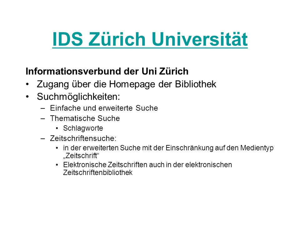 IDS Zürich Universität Informationsverbund der Uni Zürich Zugang über die Homepage der Bibliothek Suchmöglichkeiten: –Einfache und erweiterte Suche –T