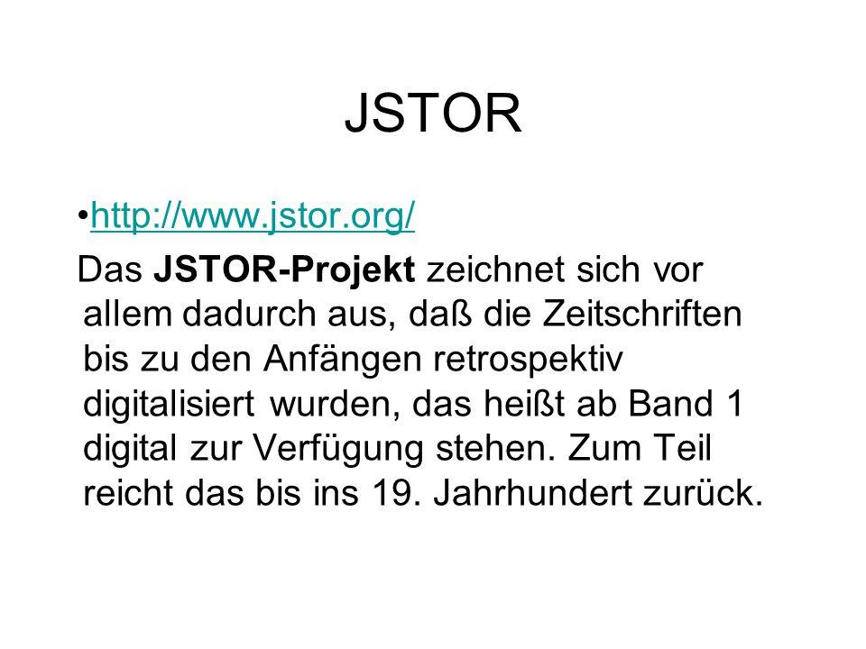 JSTOR http://www.jstor.org/ Das JSTOR-Projekt zeichnet sich vor allem dadurch aus, daß die Zeitschriften bis zu den Anfängen retrospektiv digitalisier